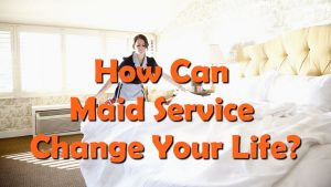 How Can Maid Service Change Your Life?