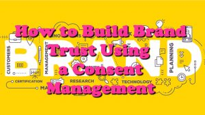 How to Build Brand Trust Using a Consent Management
