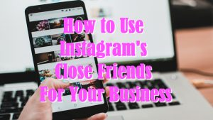 How to Use Instagram's Close Friends For Your Business