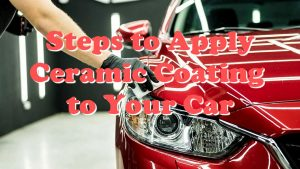Steps to Apply Ceramic Coating to Your Car